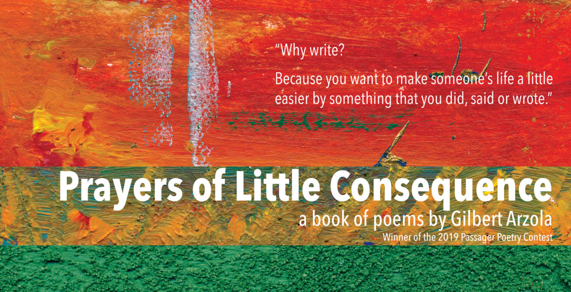 Prayers of Little Consequence, a book of poems by Gilbert Arzola Winner of the 2019 Passager Poetry Contest